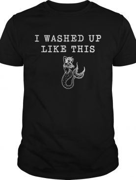 Mermaid I washed up like this t-shirt