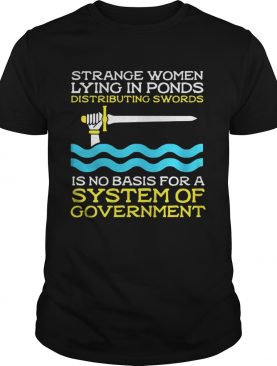 Monty Python strange women lying in ponds distributing swords is no basis for a system of government t-shirt