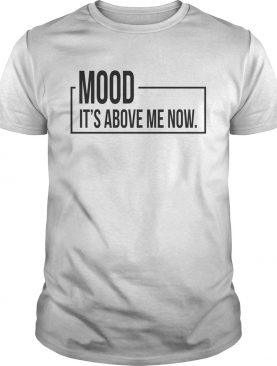 Mood It's above me now t-shirt