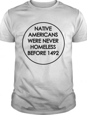 Native Americans were never homeless before 1492 t-shirt