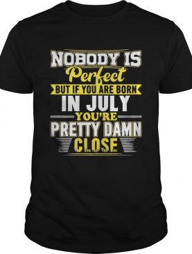 Nobody Is Perfect But You Are Born In July You're Pretty Damn Close T-Shirt