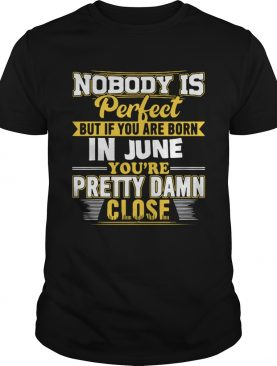 Nobody is perfect June you're pretty damn close t-shirt