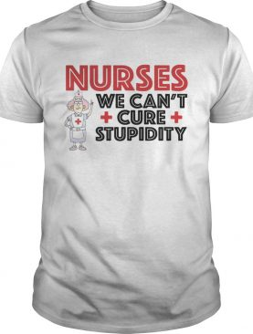 Nurses we can't cure stupidity t-shirt
