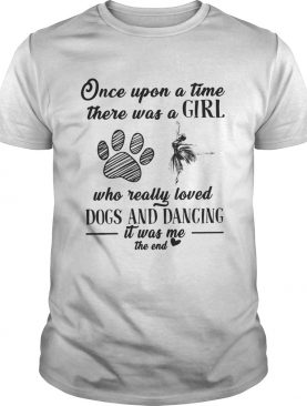 Once upon a time there was a girl who really loved dogs and dancing it was me the end t-shirt