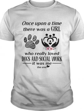 Once upon a time there was a girl who really loved dogs and social work it was me the end t-shirt