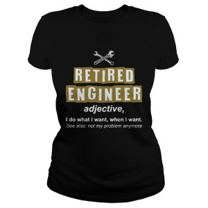 Retired Engineer Not My Problem Anymore Funny Ladies T-Shirt