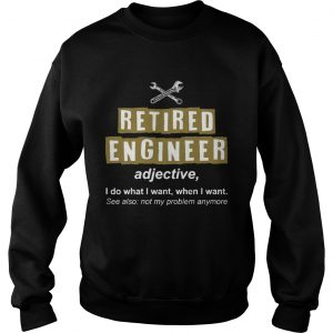 Retired Engineer Not My Problem Anymore Funny Sweat T-Shirt