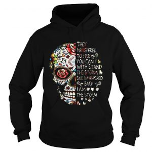 Skull they whispered to her you can't with stand the storm she whispered back I am the storm Hoodie shirt