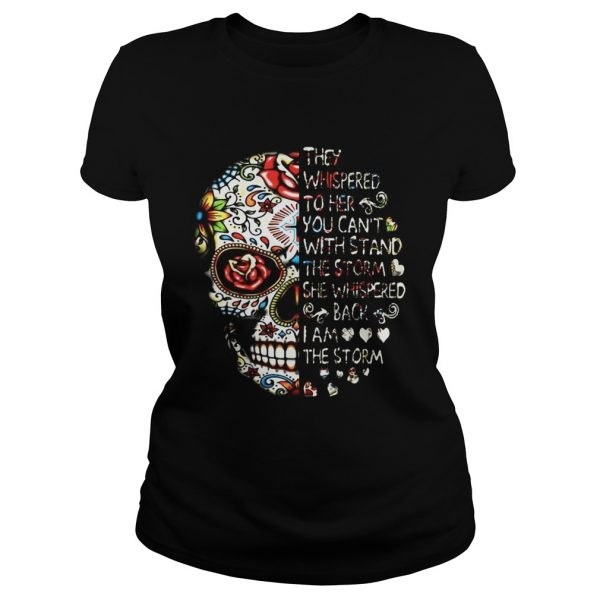 Skull they whispered to her you can't with stand the storm she whispered back I am the storm Ladies shirt