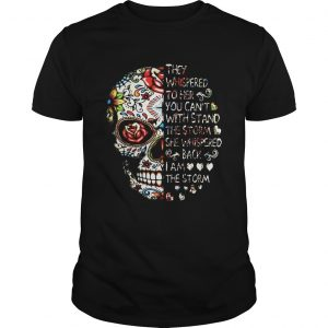Skull they whispered to her you can't with stand the storm she whispered back I am the storm Unisex shirt