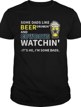 Some dads like beer drinkin' and Cowboys watchin' Its me I'm some dads t-shirt