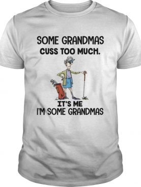 Some grandmas cuss too much It's me I'm some grandmas t-shirt