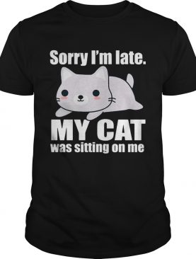 Sory I'm late My Cat Was Sitting on Me T-Shirt