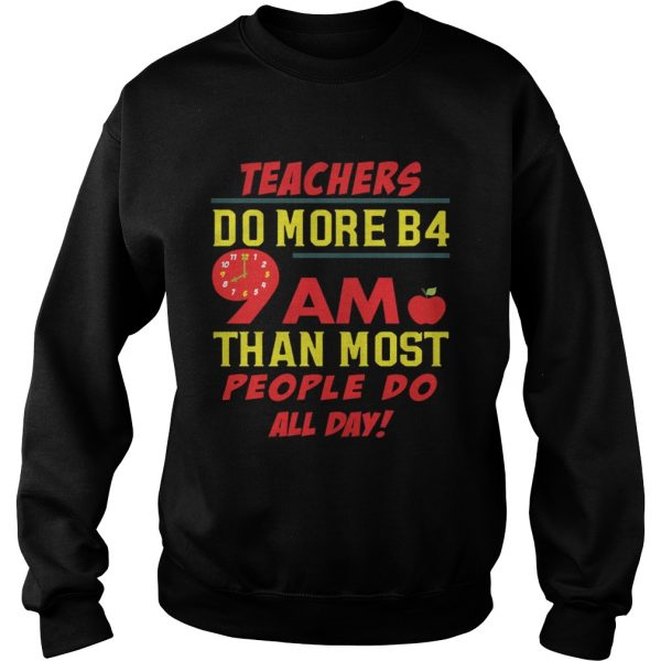 Teachers do more B4 9AM than most people do all day Sweat shirt