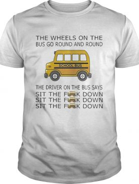The Wheels On The Bus Go Round And Round The Driver On The Bus Says Sit The F__k Down School Bus Driver t-shirt