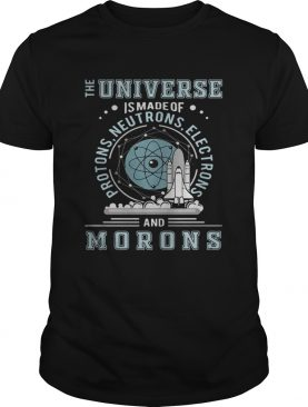 The universe is made of protons neutrons electrons and morons t-shirt