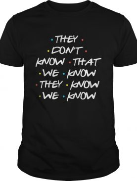They Don't Know What We Know They Know We Know T-Shirt