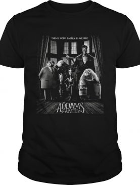Think your family is weird The Addams Family t-shirt
