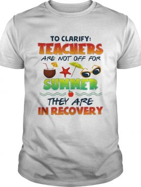 To clarify teachers are not off for summer they are in recovery t-shirt