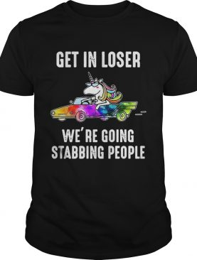Unicorn Get in loser We're going stabbing people t-shirt