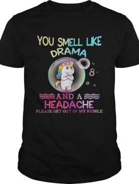 Unicorn You Smell Like Drama And A Headache Please Get Out Of My Bubble T-Shirt