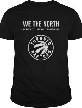 We the north is our battle cry and this is our shield Toronto Raptors t-shirt