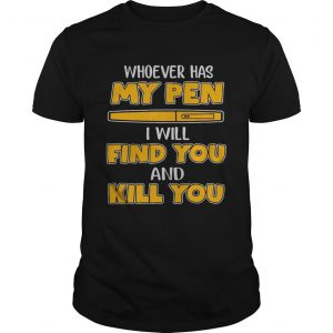 Whoever has my pen I will find you and kill you Unisex shirt
