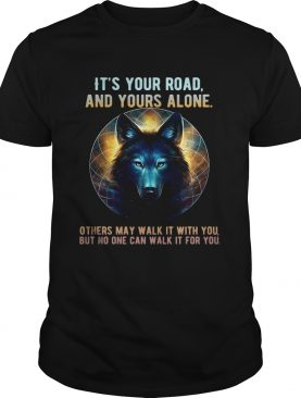 Wolf it's your road and yours alone others may walk it with you t-shirt