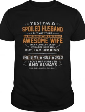 Yes I'm a spoiled husband but not yours I'm the property of a freaking awesome wife t-shirt