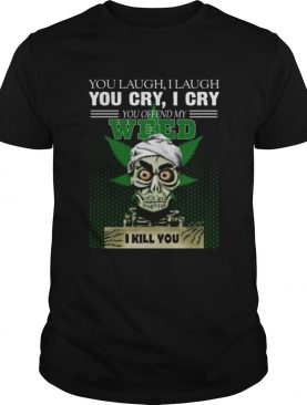 You laugh I laugh you cry I cry you take my weed I kill you t-shirt