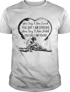 You say i am loved you say i am strong you say i am held you say t-shirt