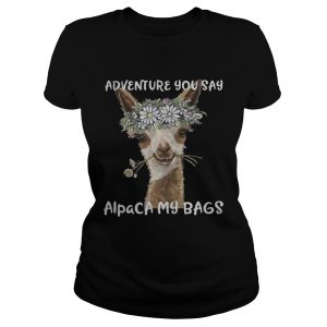 Adventure you say alpaca my bags Ladies shirt
