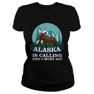Alaska in calling and i must go Ladies shirt