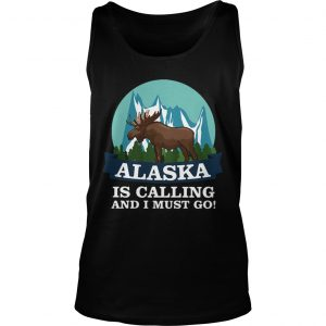Alaska in calling and i must go tank Top shirt
