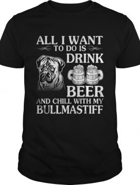 All I Want To Do Is Drink Beer Chill With My Bull Mastiff shirt
