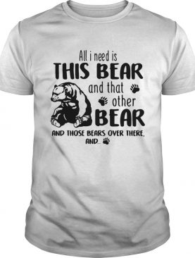 All I need is this Bear and that other bear and those bears over there t-shirt