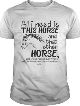 All i need is this Horse and that other Horse t-shirt