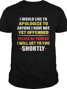 Anyone I have not yet offended I will get to you shortly t-shirt