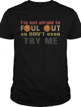 Basketball I'm not afraid to foul out so don't even try me t-shirt