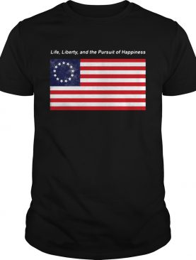 Betsy Ross flag life Liberty and the Pursuit of Happiness t-shirt
