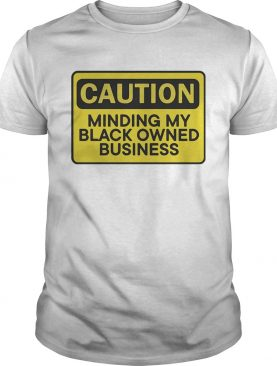 Caution minding my black owned business t-shirt