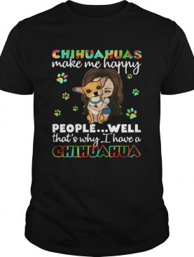 Chihuahuas make me happy people well thats why I have a Chihuahua shirt