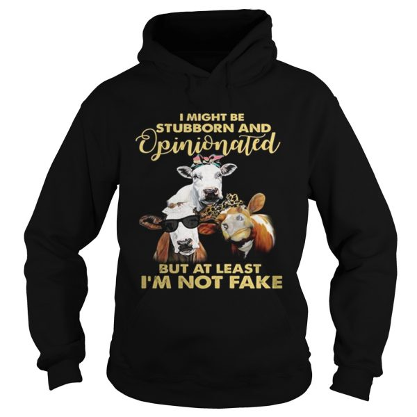 Cows I might be stubborn and opinionated but at least i'm not fake Hoodie shirt