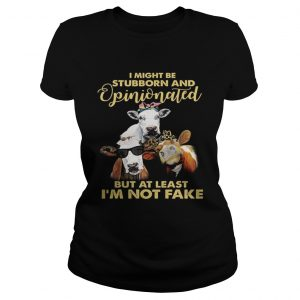 Cows I might be stubborn and opinionated but at least i'm not fake Ladies shirt