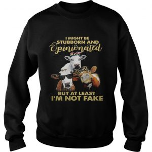 Cows I might be stubborn and opinionated but at least i'm not fake Sweat shirt