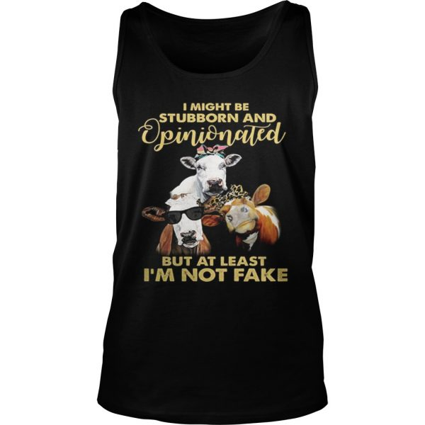 Cows I might be stubborn and opinionated but at least i'm not fake Tank Top shirt
