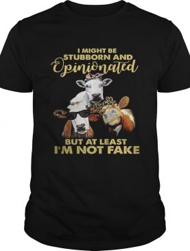 Cows I might be stubborn and opinionated but at least i'm not fake t-shirt