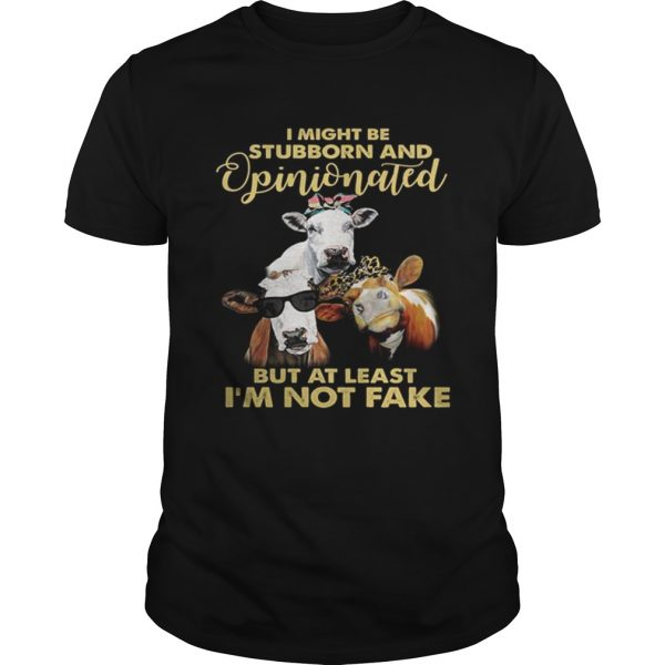 Cows I might be stubborn and opinionated but at least i'm not fake Unisex shirt