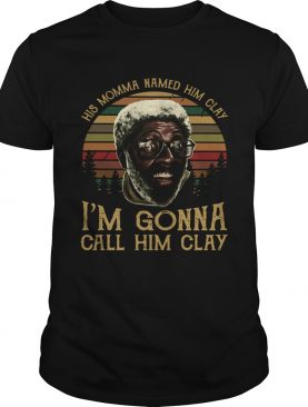 Crew His Momma Named him clay Im gonna call him clay shirt