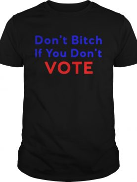 Don't bitch If you don't vote t-shirt